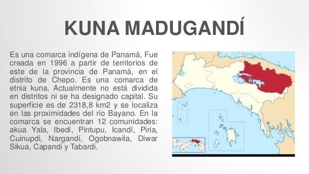 KUNA MADUGANDÍ Es una comarca indígena de Panamá. Fue creada en 1996 a partir de territorios de este de la provincia de Pa...