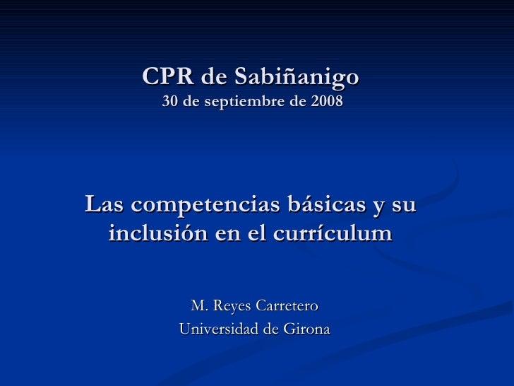 CPR de Sabiñanigo  30 de septiembre de 2008 Las competencias básicas y su inclusión en el currículum  M. Reyes Carretero ...