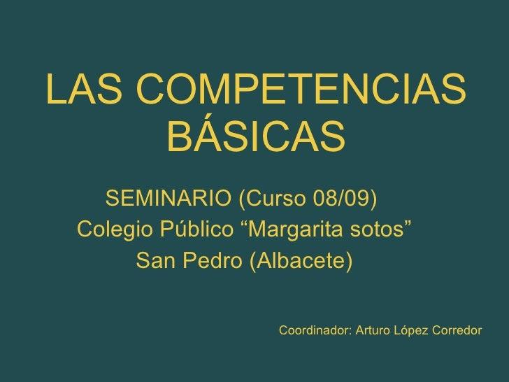 """LAS COMPETENCIAS BÁSICAS SEMINARIO (Curso 08/09)  Colegio Público """"Margarita sotos"""" San Pedro (Albacete) Coordinador: Artu..."""