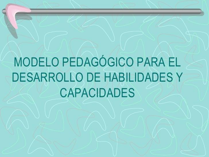 MODELO PEDAGÓGICO PARA EL DESARROLLO DE HABILIDADES Y CAPACIDADES