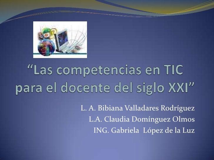 """""""Las competencias en TIC para el docente del siglo XXI""""<br />L. A. Bibiana Valladares Rodríguez<br />L.A. Claudia Domíngue..."""