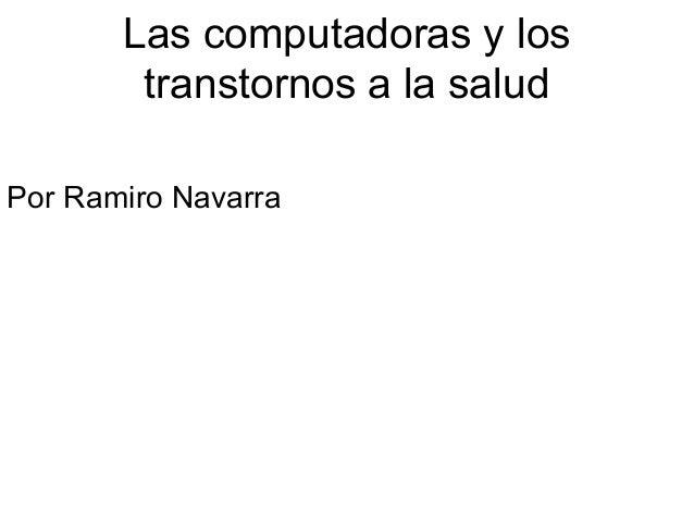 Las computadoras y los  transtornos a la salud  Por Ramiro Navarra