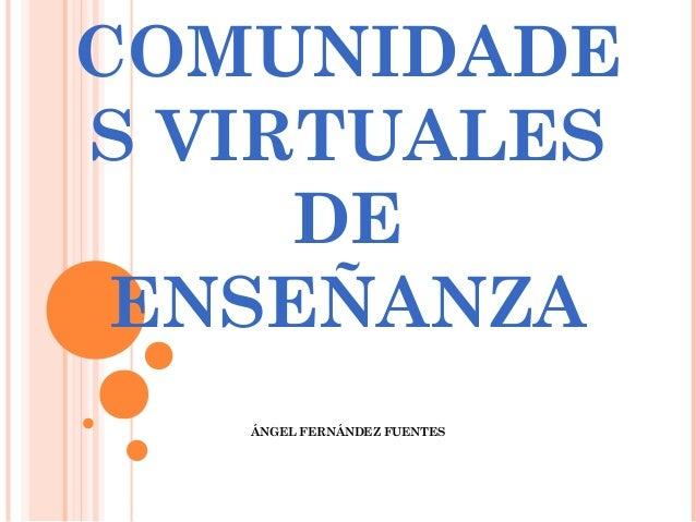 COMUNIDADES VIRTUALES     DE ENSEÑANZA   ÁNGEL FERNÁNDEZ FUENTES
