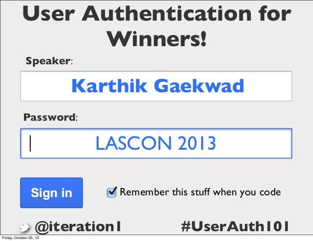 User Authentication for Winners! Speaker:  Karthik Gaekwad Password:  LASCON 2013 Remember this stuff when you code  @iter...