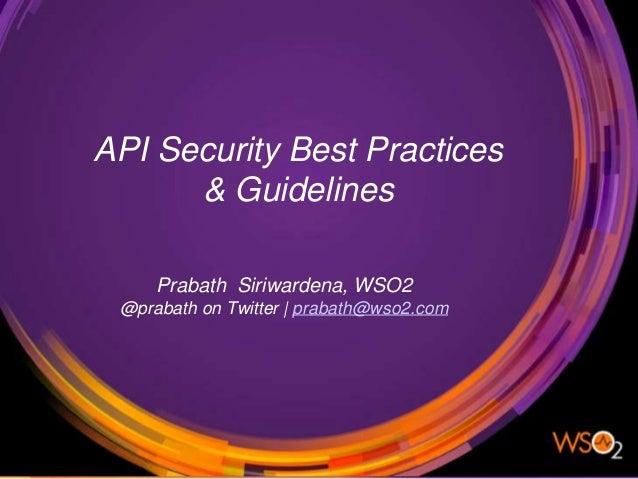 API Security Best Practices & Guidelines Prabath Siriwardena, WSO2 @prabath on Twitter | prabath@wso2.com API Security Bes...