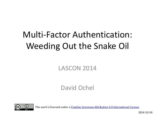 Multi-Factor Authentication: Weeding Out the Snake Oil  LASCON 2014  David Ochel  2014-10-24  This work is licensed under ...