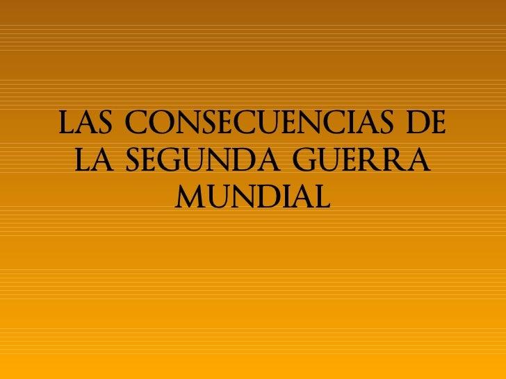 LAS CONSECUENCIAS DE LA SEGUNDA GUERRA       MUNDIAL