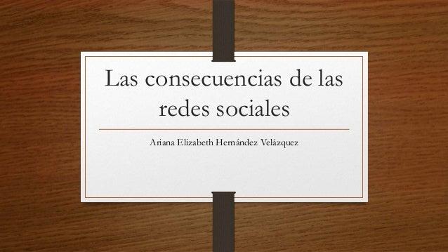 Las consecuencias de las     redes sociales    Ariana Elizabeth Hernández Velázquez