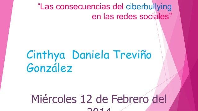 """""""Las consecuencias del ciberbullying en las redes sociales""""  Cinthya Daniela Treviño González Miércoles 12 de Febrero del"""