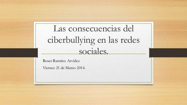 Las consecuencias del ciberbullying en las redes sociales. Roxet Ramírez Arvídez Viernes 21 de Marzo 2014.
