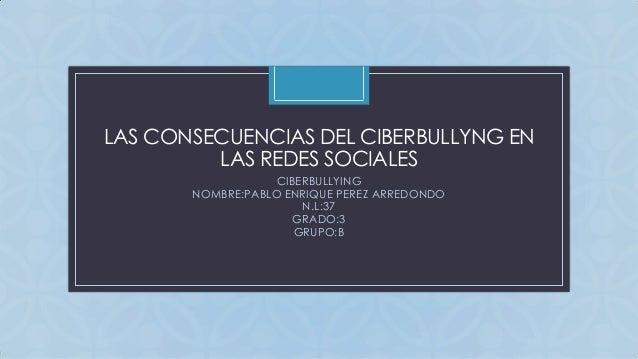 C LAS CONSECUENCIAS DEL CIBERBULLYNG EN LAS REDES SOCIALES CIBERBULLYING NOMBRE:PABLO ENRIQUE PEREZ ARREDONDO N.L:37 GRADO...