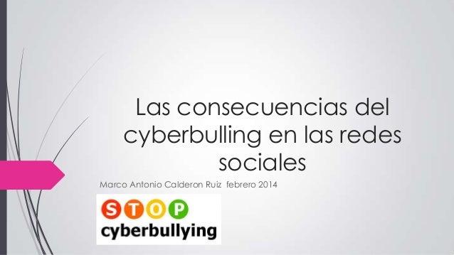 Las consecuencias del cyberbulling en las redes sociales Marco Antonio Calderon Ruiz febrero 2014