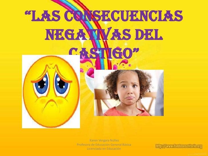 """""""Las consecuencias negativas del  castigo""""<br /> Karen Vergara Núñez <br />Profesora de Educación General Básica<br />Lice..."""
