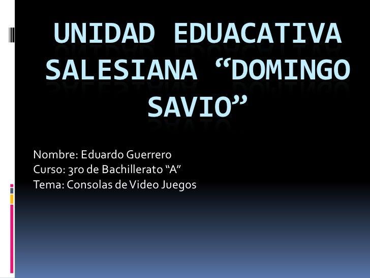 "UNIDAD EDUACATIVA  SALESIANA ""DOMINGO        SAVIO""Nombre: Eduardo GuerreroCurso: 3ro de Bachillerato ""A""Tema: Consolas de..."