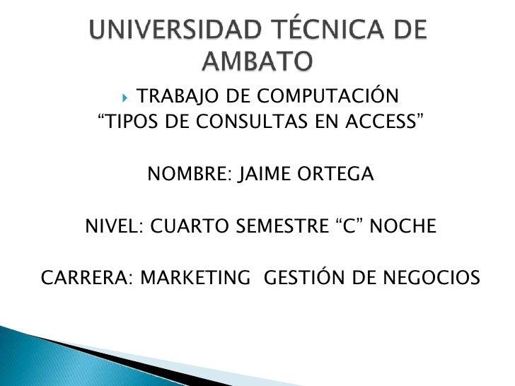 """TRABAJO DE COMPUTACIÓN    """"TIPOS DE CONSULTAS EN ACCESS""""           NOMBRE: JAIME ORTEGA   NIVEL: CUARTO SEMESTRE """"C"""" NOCH..."""