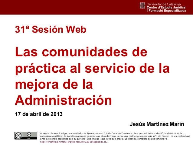 131ª Sesión WebLas comunidades depráctica al servicio de lamejora de laAdministración17 de abril de 2013Jesús Martínez Mar...