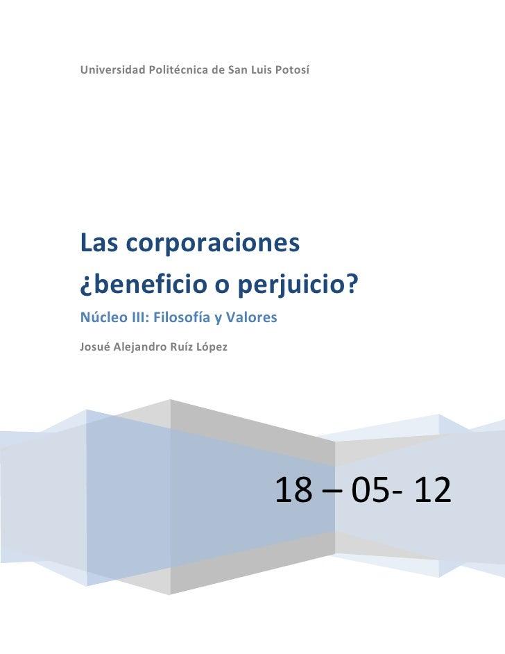 Universidad Politécnica de San Luis PotosíLas corporaciones¿beneficio o perjuicio?Núcleo III: Filosofía y ValoresJosué Ale...