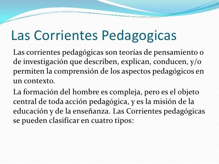 Las Corrientes PedagogicasLas corrientes pedagógicas son teorías de pensamiento ode investigación que describen, explican,...