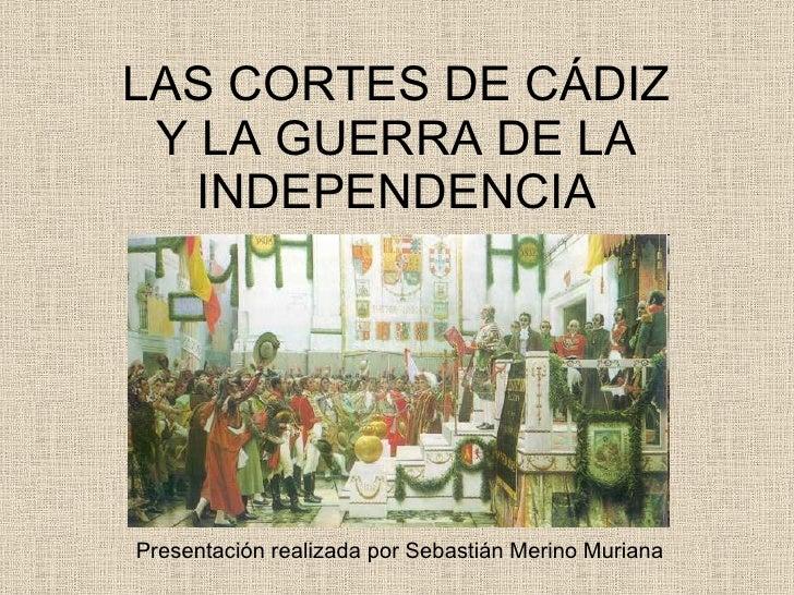 LAS CORTES DE CÁDIZ Y LA GUERRA DE LA INDEPENDENCIA Presentación realizada por Sebastián Merino Muriana