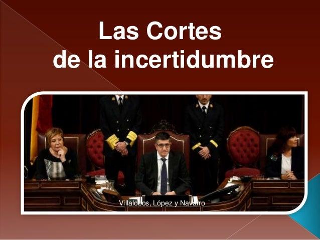 Villalobos, López y Navarro Las Cortes de la incertidumbre