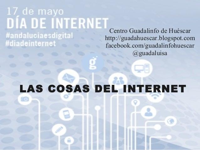 Centro Guadalinfo de Huéscar http://guadahuescar.blogspot.com facebook.com/guadalinfohuescar @guadaluisa LAS COSAS DEL INT...