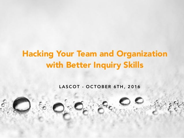 L A S C O T - O C T O B E R 6 T H , 2 0 1 6 Hacking Your Team and Organization with Better Inquiry Skills