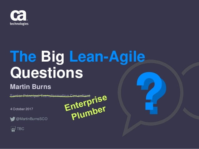 The Big Lean-Agile Questions 4 October 2017 Martin Burns Senior Principal Transformation Consultant ??@MartinBurnsSCO TBC