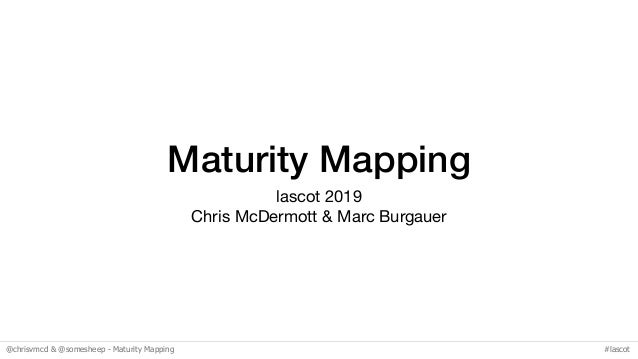 @chrisvmcd & @somesheep - Maturity Mapping #lascot Maturity Mapping lascot 2019  Chris McDermott & Marc Burgauer