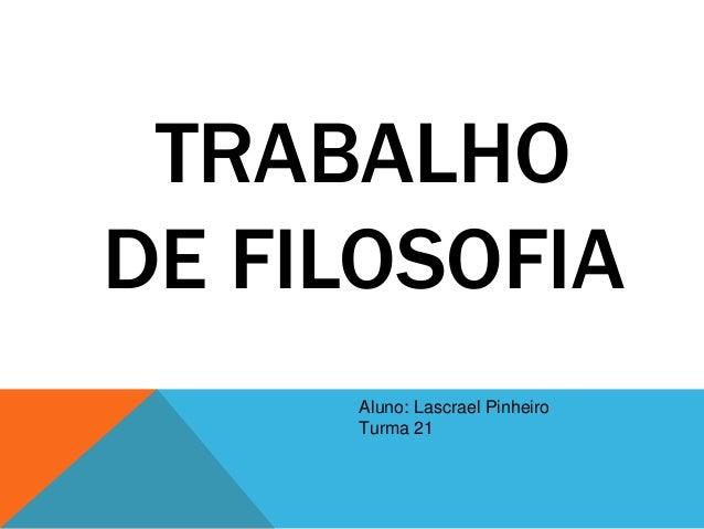 TRABALHO DE FILOSOFIA Aluno: Lascrael Pinheiro Turma 21