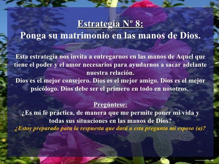 Estrategia Nº 8: Ponga su matrimonio en las manos de Dios. Esta estrategia nos invita a entregarnos en las manos de Aquel ...