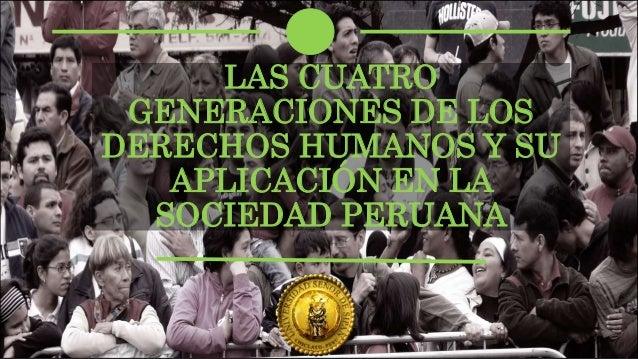 LAS CUATRO GENERACIONES DE LOS DERECHOS HUMANOS Y SU APLICACIÓN EN LA SOCIEDAD PERUANA