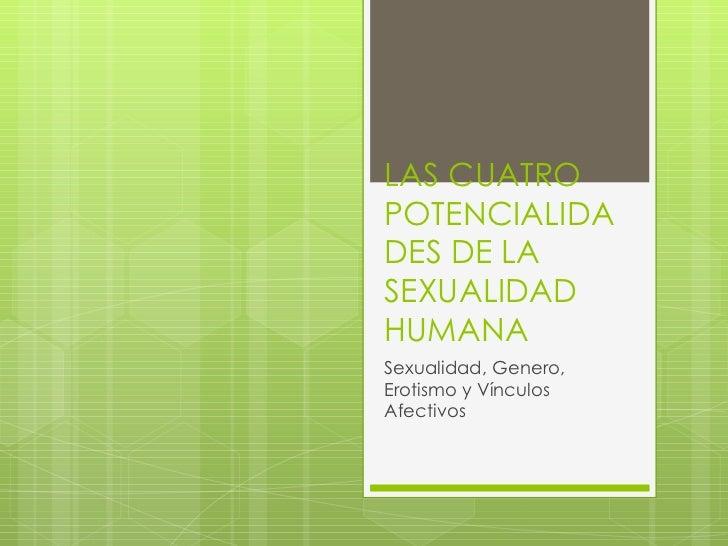 LAS CUATRO POTENCIALIDADES DE LA SEXUALIDAD HUMANA Sexualidad, Genero, Erotismo y Vínculos Afectivos