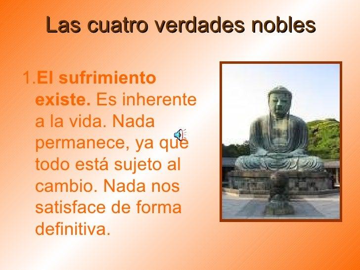 Las cuatro verdades nobles <ul><li>1. El sufrimiento existe.  Es inherente a la vida. Nada permanece, ya que todo está suj...