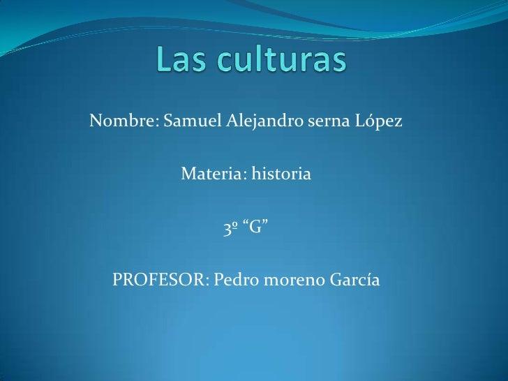 """Las culturas<br />Nombre: Samuel Alejandro serna López<br />Materia: historia <br />3º """"G""""<br />PROFESOR: Pedro moreno Gar..."""