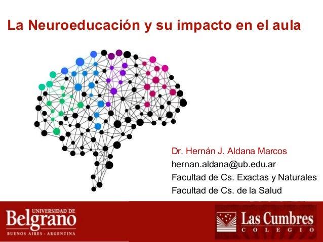 La Neuroeducación y su impacto en el aula  Dr. Hernán J. Aldana Marcos  hernan.aldana@ub.edu.ar  Facultad de Cs. Exactas y...