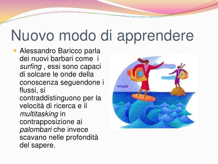 Nuovo modo di apprendere Alessandro Baricco parla dei nuovi barbari come i surfing , essi sono capaci di solcare le onde ...