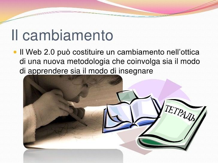 Il cambiamento Il Web 2.0 può costituire un cambiamento nell'ottica di una nuova metodologia che coinvolga sia il modo di...