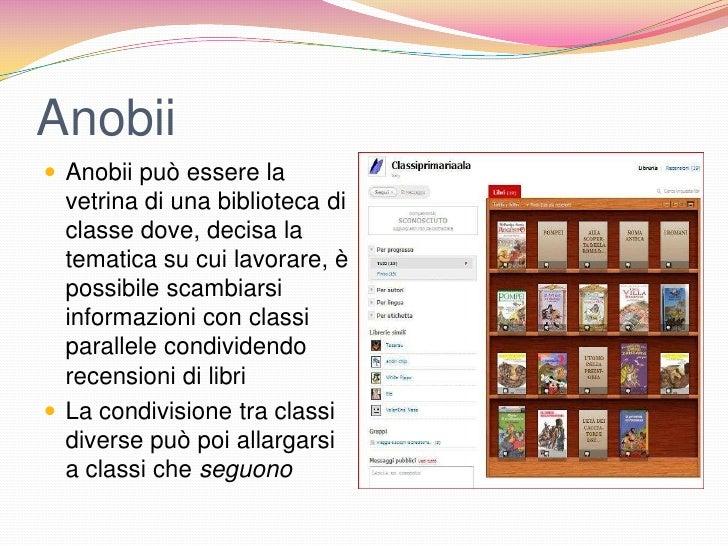 Anobii Anobii può essere la  vetrina di una biblioteca di  classe dove, decisa la  tematica su cui lavorare, è  possibile...