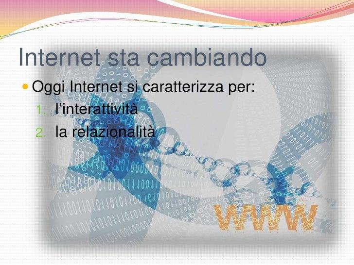 Internet sta cambiando Oggi Internet si caratterizza per:  1. l'interattività  2. la relazionalità