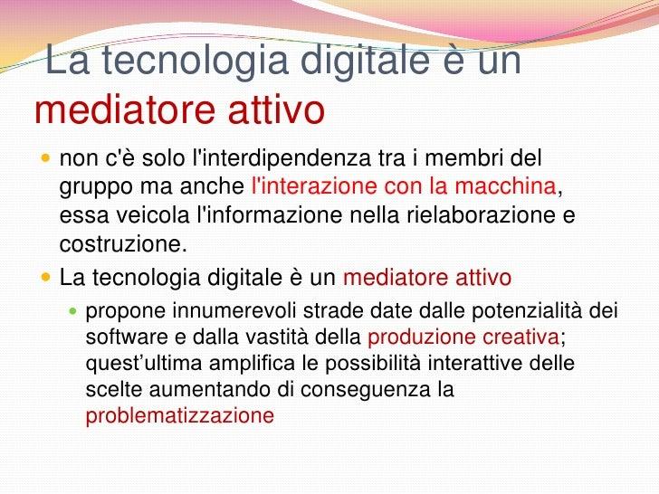 La tecnologia digitale è unmediatore attivo non cè solo linterdipendenza tra i membri del  gruppo ma anche linterazione c...