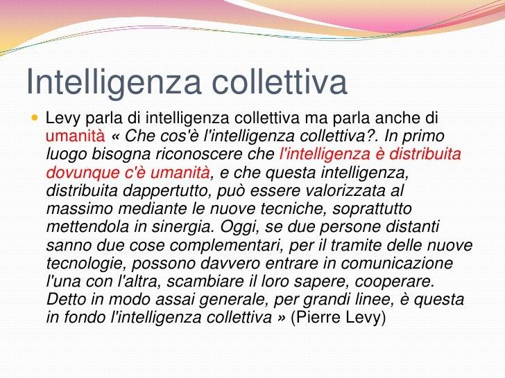 Intelligenza collettiva Levy parla di intelligenza collettiva ma parla anche di  umanità « Che cosè lintelligenza collett...