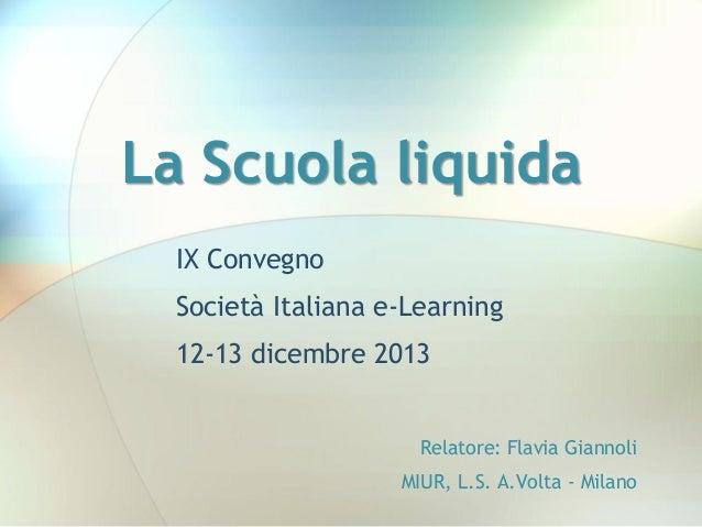 La Scuola liquida IX Convegno  Società Italiana e-Learning 12-13 dicembre 2013 Relatore: Flavia Giannoli MIUR, L.S. A.Volt...
