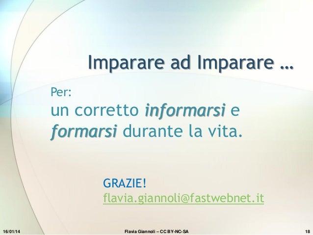 Imparare ad Imparare … Per:  un corretto informarsi e formarsi durante la vita. GRAZIE! flavia.giannoli@fastwebnet.it 16/0...
