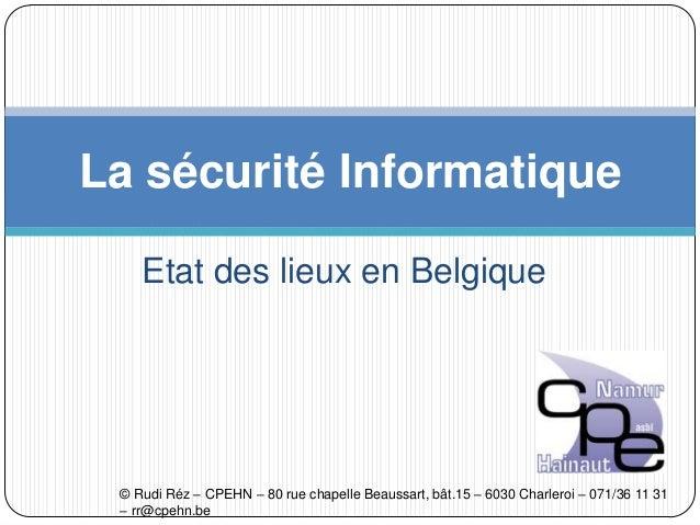 Etat des lieux en Belgique La sécurité Informatique © Rudi Réz – CPEHN – 80 rue chapelle Beaussart, bât.15 – 6030 Charlero...
