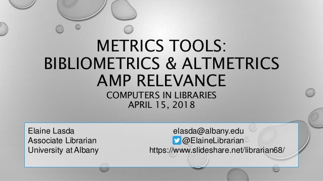 METRICS TOOLS: BIBLIOMETRICS & ALTMETRICS AMP RELEVANCE COMPUTERS IN LIBRARIES APRIL 15, 2018 Elaine Lasda elasda@albany.e...