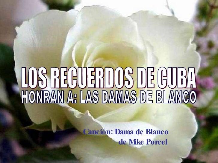 LOS RECUERDOS DE CUBA  HONRAN A: LAS DAMAS DE BLANCO Canción: Dama de Blanco de Mike Porcel