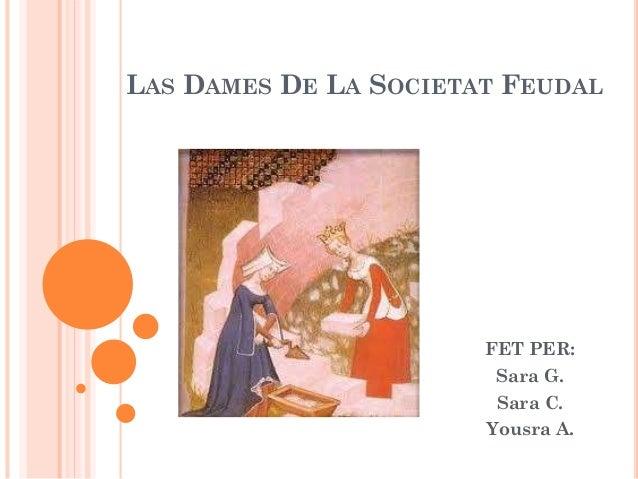 LAS DAMES DE LA SOCIETAT FEUDAL  FET PER: Sara G. Sara C. Yousra A.