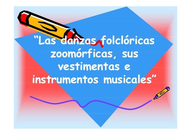 """Las d  ""L danzas folclóricas              f l ló i     zoomórficas,     zoomórficas sus      vestimentas e instrumentos m..."