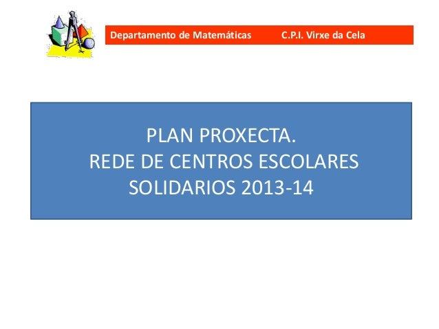 Departamento de Matemáticas C.P.I. Virxe da Cela PLAN PROXECTA. REDE DE CENTROS ESCOLARES SOLIDARIOS 2013-14