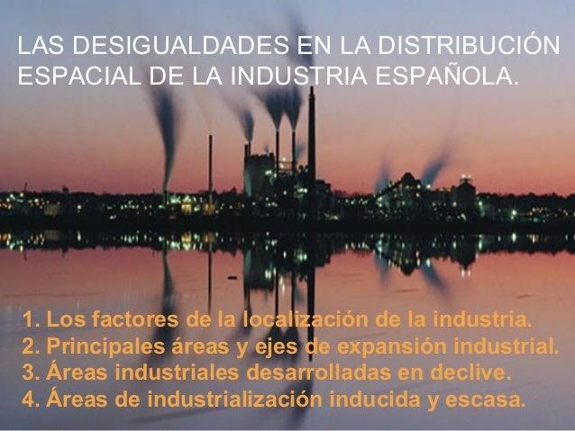 LAS DESIGUALDADES EN LA DISTRIBUCIÓN ESPACIAL DE LA INDUSTRIA ESPAÑOLA. 1. Los factores de la localización de la industria...
